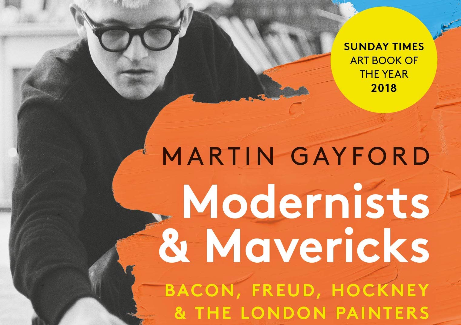 Modernists and Mavericks: Bacon, Freud, Hockney and the London Painters by Martin Gayford